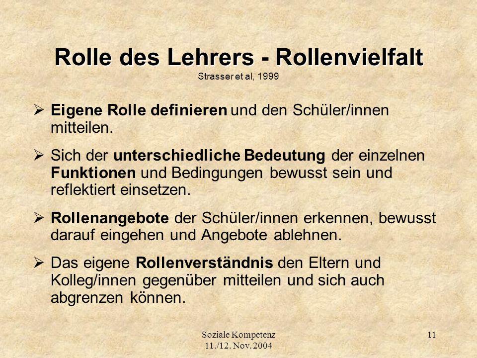 Soziale Kompetenz 11./12. Nov. 2004 11 Rolle des Lehrers Rollenvielfalt Rolle des Lehrers - Rollenvielfalt Strasser et al, 1999 Eigene Rolle definiere