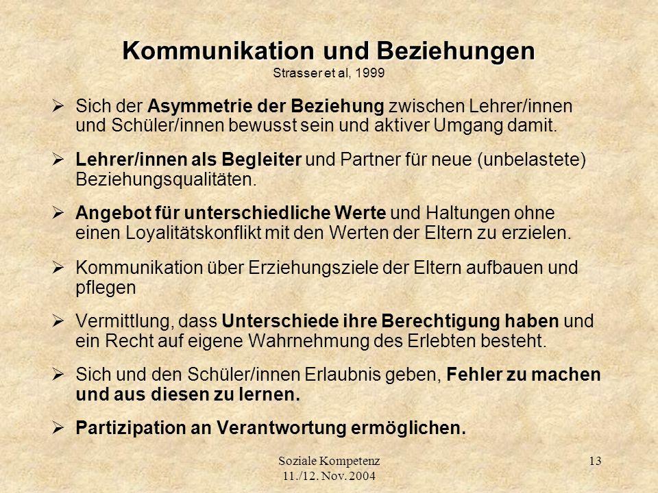 Soziale Kompetenz 11./12. Nov. 2004 13 Kommunikation und Beziehungen Kommunikation und Beziehungen Strasser et al, 1999 Sich der Asymmetrie der Bezieh