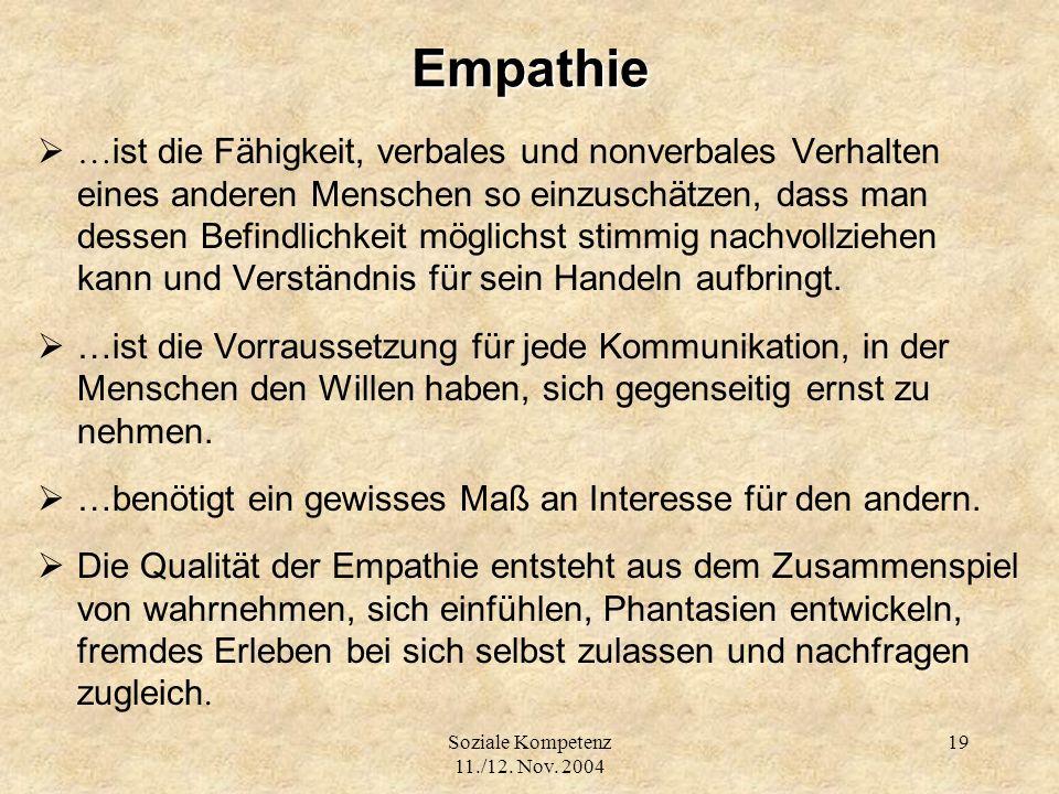 Soziale Kompetenz 11./12. Nov. 2004 19Empathie … ist die Fähigkeit, verbales und nonverbales Verhalten eines anderen Menschen so einzuschätzen, dass m