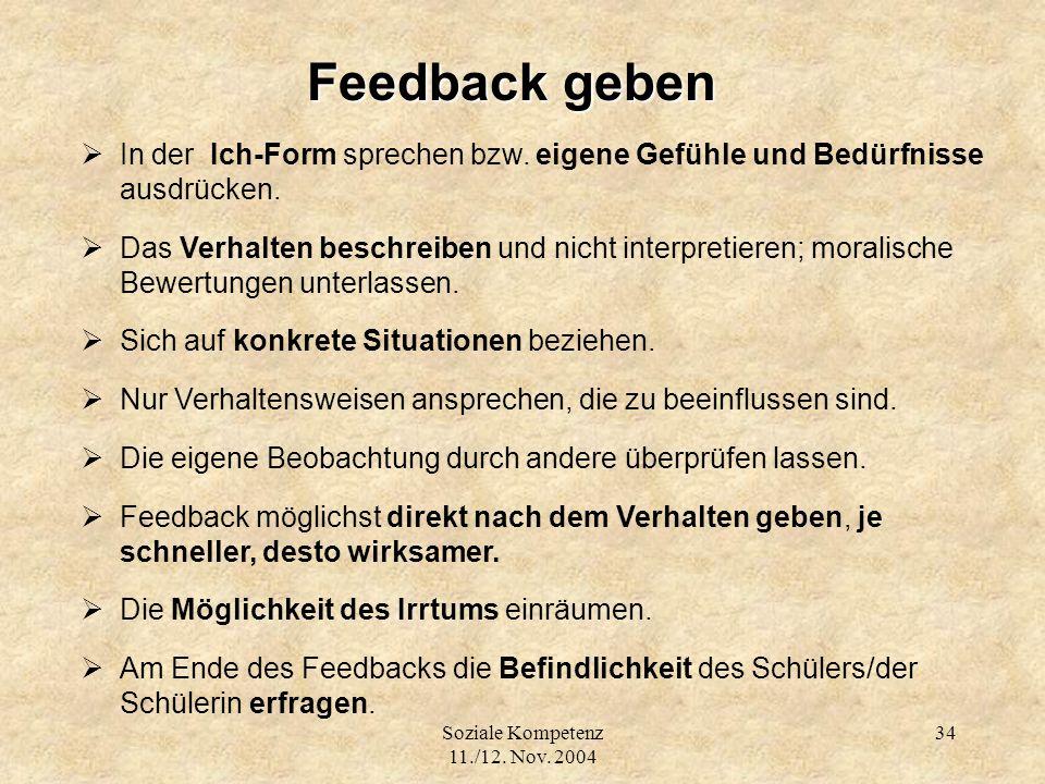 Soziale Kompetenz 11./12. Nov. 2004 34 Feedback geben In der Ich-Form sprechen bzw. eigene Gefühle und Bedürfnisse ausdrücken. Das Verhalten beschreib