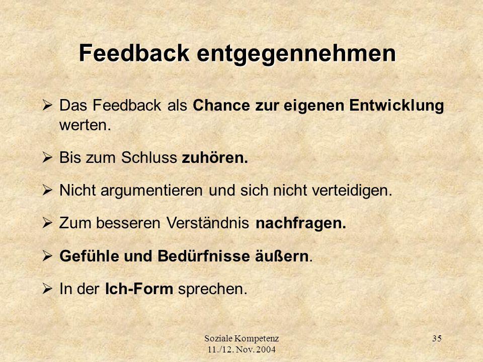 Soziale Kompetenz 11./12. Nov. 2004 35 Feedback entgegennehmen Das Feedback als Chance zur eigenen Entwicklung werten. Bis zum Schluss zuhören. Nicht