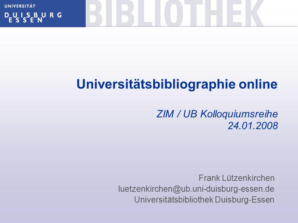 Universitätsbibliographie online ZIM / UB Kolloquiumsreihe 24.01.2008 Frank Lützenkirchen luetzenkirchen@ub.uni-duisburg-essen.de Universitätsbiblioth