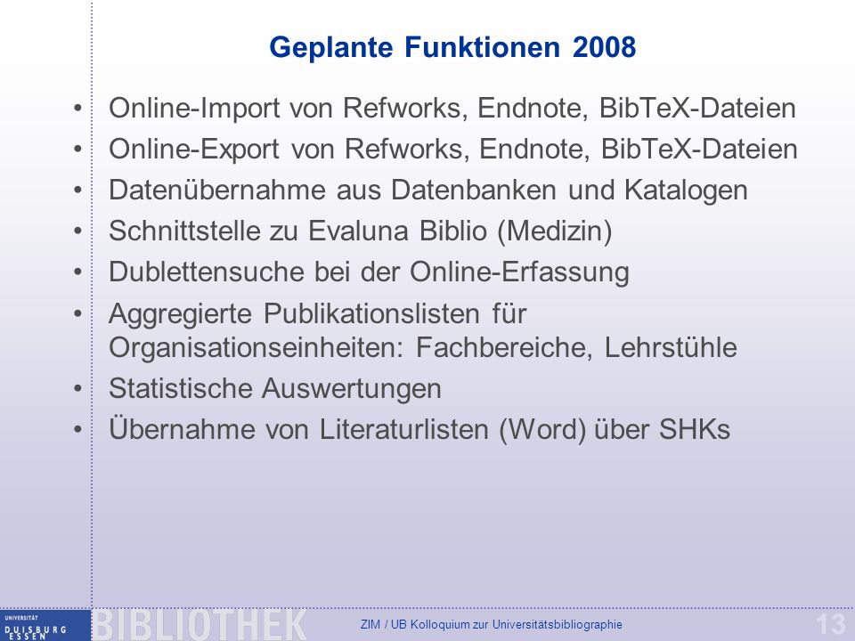 ZIM / UB Kolloquium zur Universitätsbibliographie 13 Geplante Funktionen 2008 Online-Import von Refworks, Endnote, BibTeX-Dateien Online-Export von Re