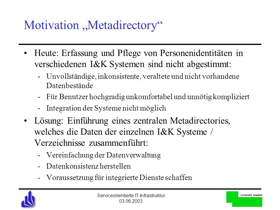 Universität Bielefeld Serviceorientierte IT-Infrastruktur 03.06.2003 10 Motivation Metadirectory Heute: Erfassung und Pflege von Personenidentitäten i