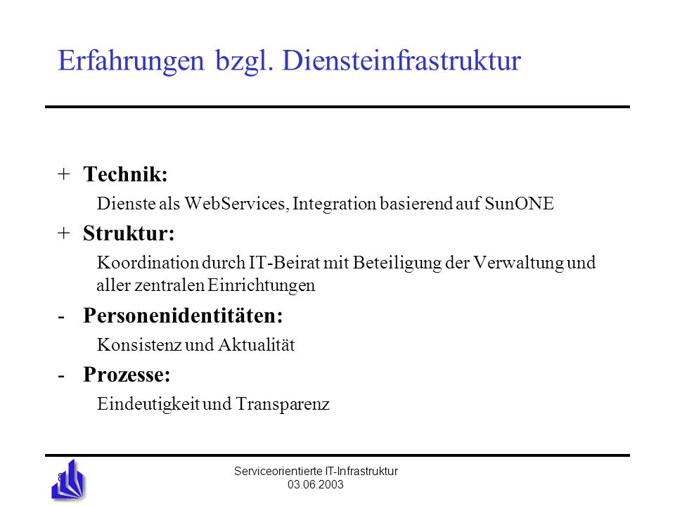 Universität Bielefeld Serviceorientierte IT-Infrastruktur 03.06.2003 19 Metadirectory-Projekt: Hauptprojekt Implementa- tionsphase Pilotphase mit Erstellung von Wartungs- und Adminprozessen Testaufbau Umsetzung des Designs nach produktspezifischen Implementationsregeln Konsolidierung der Daten Synchronisationprozesse erstellen Rahmenbedingungen für Anwendungen festlegen Anwendungen auf Directory- zugriff anpassen Aufbau einer produktionsnahen Umgebung Erstellung von Wartungs- und Administrations- konzepten Implementations- plan wird erstellt Ausbildungsmaßnahmen Aufbau einer Produktions- umgebung Übergabe der Konzepte an den Betrieb Einweisung der Systemverant- wortlichen