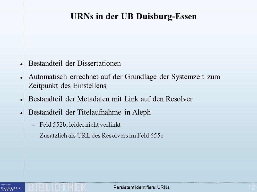 12 Persistent Identifiers: URNs URNs in der UB Duisburg-Essen Bestandteil der Dissertationen Automatisch errechnet auf der Grundlage der Systemzeit zu