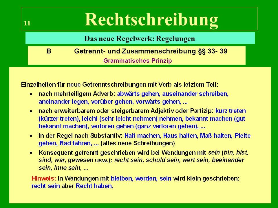 11 Rechtschreibung Das neue Regelwerk: Regelungen B Getrennt- und Zusammenschreibung §§ 33- 39 Grammatisches Prinzip