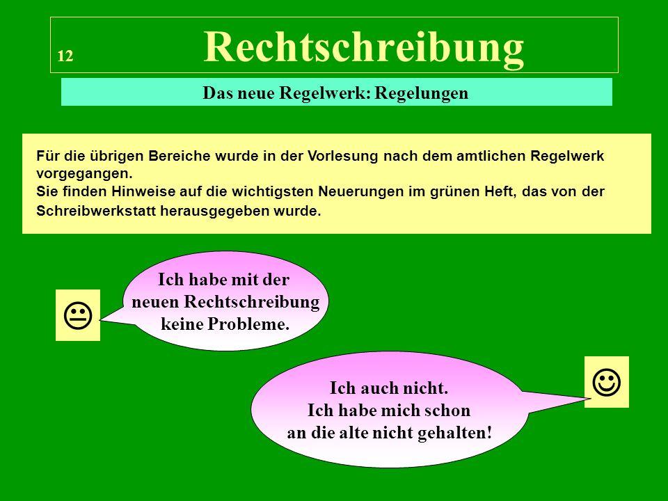 12 Rechtschreibung Das neue Regelwerk: Regelungen Für die übrigen Bereiche wurde in der Vorlesung nach dem amtlichen Regelwerk vorgegangen. Sie finden