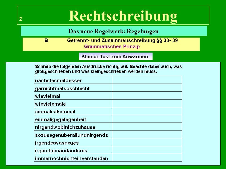 2 Rechtschreibung Das neue Regelwerk: Regelungen Kleiner Test zum Anwärmen B Getrennt- und Zusammenschreibung §§ 33- 39 Grammatisches Prinzip