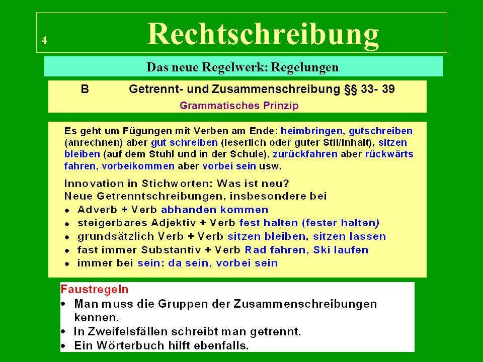 4 Rechtschreibung Das neue Regelwerk: Regelungen B Getrennt- und Zusammenschreibung §§ 33- 39 Grammatisches Prinzip