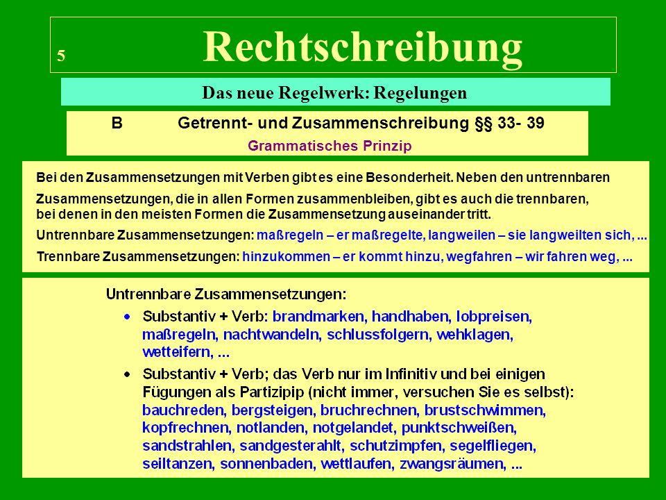 6 Rechtschreibung Das neue Regelwerk: Regelungen B Getrennt- und Zusammenschreibung §§ 33- 39 Grammatisches Prinzip