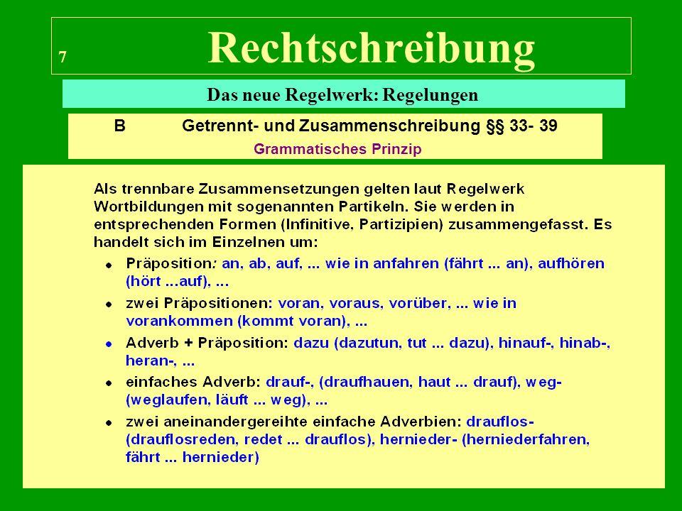 7 Rechtschreibung Das neue Regelwerk: Regelungen B Getrennt- und Zusammenschreibung §§ 33- 39 Grammatisches Prinzip