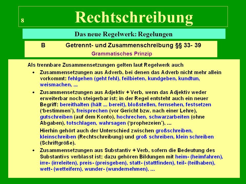 8 Rechtschreibung Das neue Regelwerk: Regelungen B Getrennt- und Zusammenschreibung §§ 33- 39 Grammatisches Prinzip