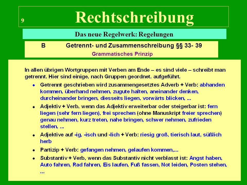 9 Rechtschreibung Das neue Regelwerk: Regelungen B Getrennt- und Zusammenschreibung §§ 33- 39 Grammatisches Prinzip