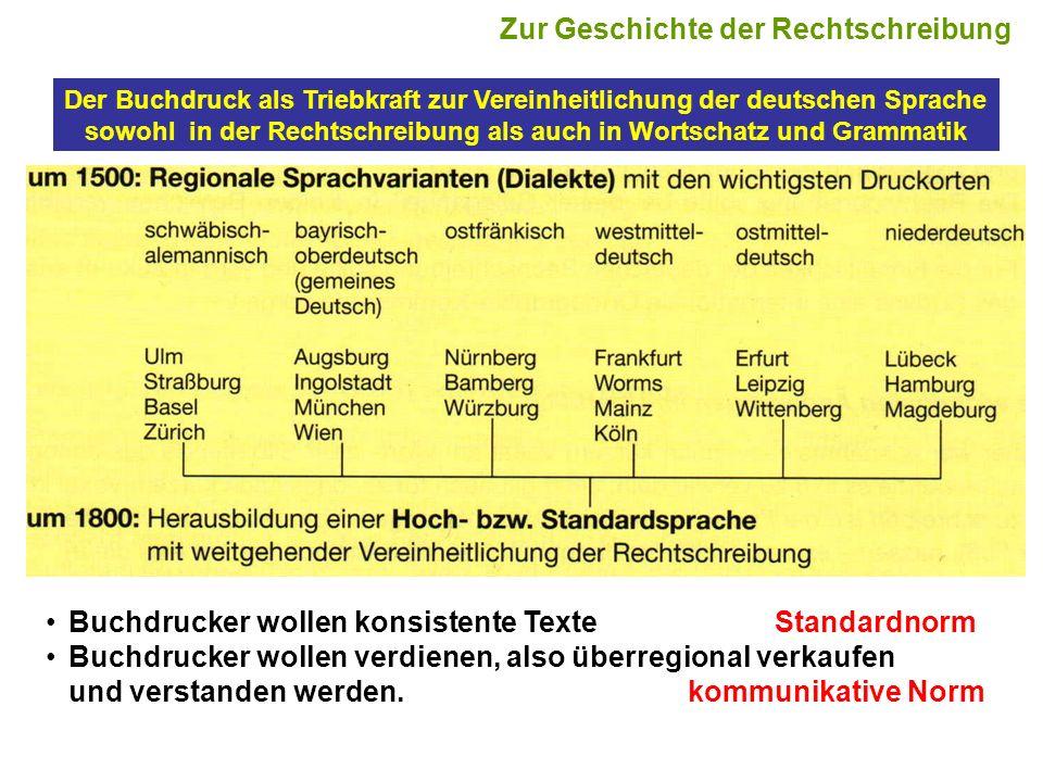 Der Buchdruck als Triebkraft zur Vereinheitlichung der deutschen Sprache sowohl in der Rechtschreibung als auch in Wortschatz und Grammatik Buchdrucker wollen konsistente TexteStandardnorm Buchdrucker wollen verdienen, also überregional verkaufen und verstanden werden.kommunikative Norm Zur Geschichte der Rechtschreibung