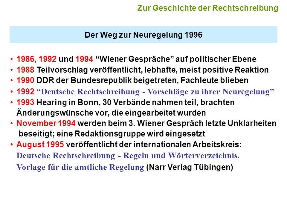 Der Weg zur Neuregelung 1996 1986, 1992 und 1994 Wiener Gespräche auf politischer Ebene 1988 Teilvorschlag veröffentlicht, lebhafte, meist positive Reaktion 1990 DDR der Bundesrepublik beigetreten, Fachleute blieben 1992 Deutsche Rechtschreibung - Vorschläge zu ihrer Neuregelung 1993 Hearing in Bonn, 30 Verbände nahmen teil, brachten Änderungswünsche vor, die eingearbeitet wurden November 1994 werden beim 3.
