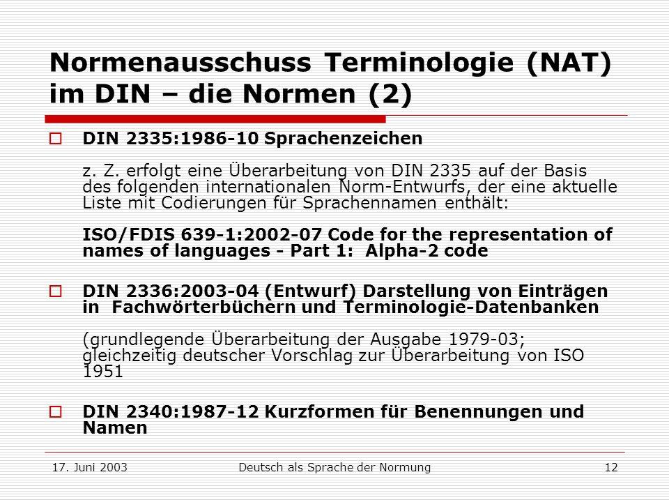 17. Juni 2003Deutsch als Sprache der Normung12 Normenausschuss Terminologie (NAT) im DIN – die Normen (2) DIN 2335:1986-10 Sprachenzeichen z. Z. erfol