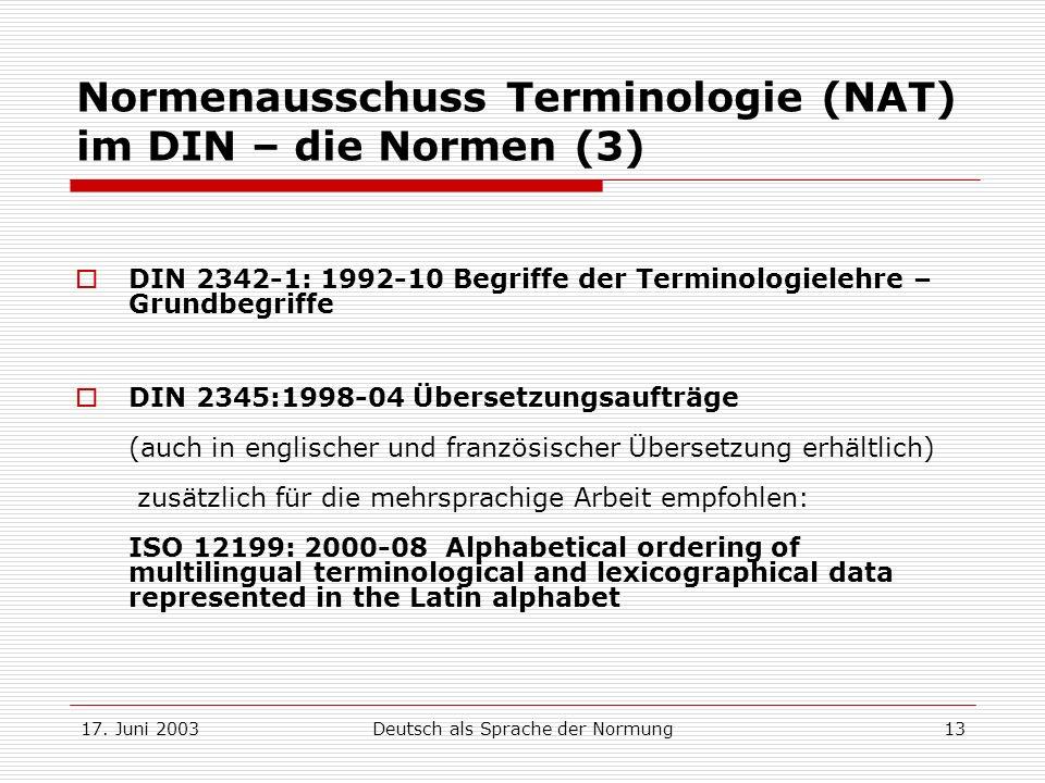 17. Juni 2003Deutsch als Sprache der Normung13 Normenausschuss Terminologie (NAT) im DIN – die Normen (3) DIN 2342-1: 1992-10 Begriffe der Terminologi