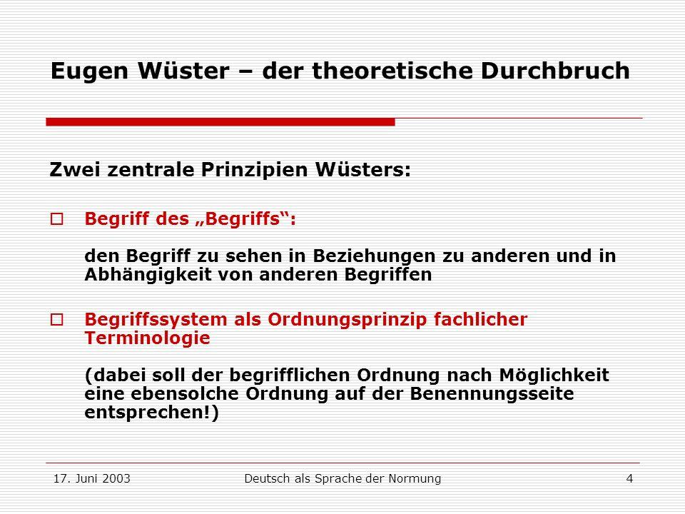 17. Juni 2003Deutsch als Sprache der Normung4 Eugen Wüster – der theoretische Durchbruch Zwei zentrale Prinzipien Wüsters: Begriff des Begriffs: den B