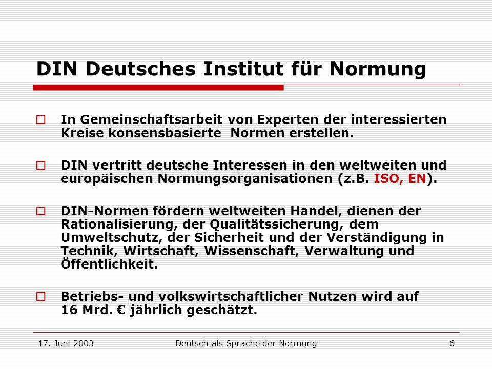 17. Juni 2003Deutsch als Sprache der Normung6 DIN Deutsches Institut für Normung In Gemeinschaftsarbeit von Experten der interessierten Kreise konsens
