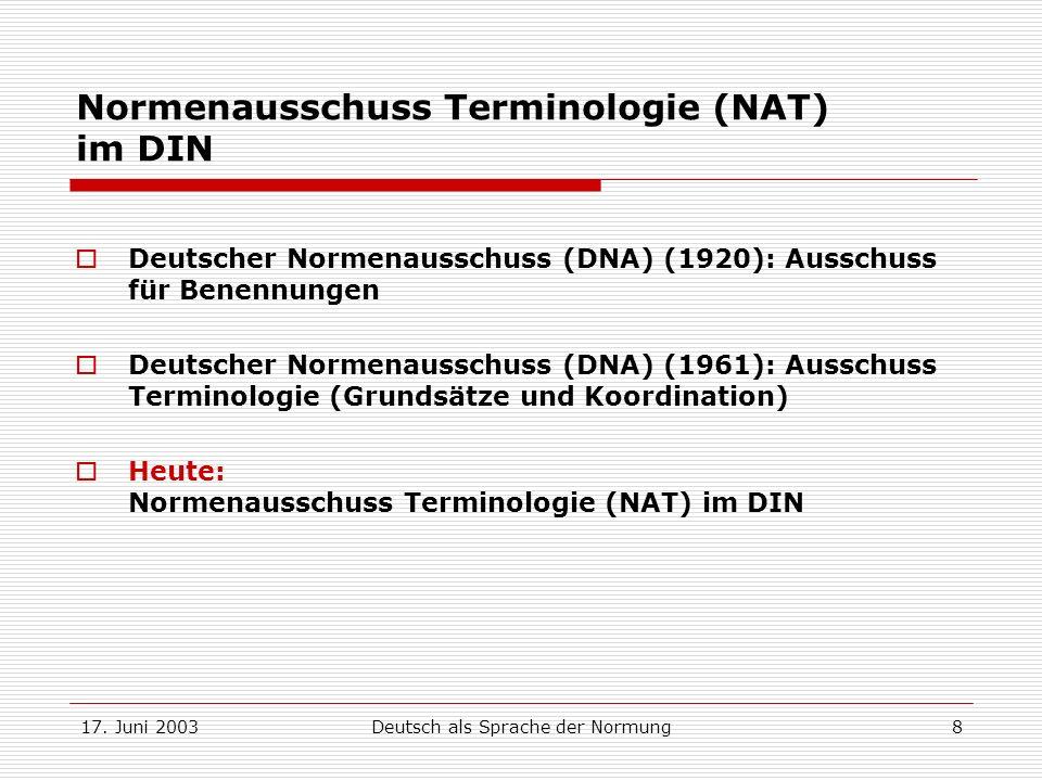 17. Juni 2003Deutsch als Sprache der Normung8 Normenausschuss Terminologie (NAT) im DIN Deutscher Normenausschuss (DNA) (1920): Ausschuss für Benennun