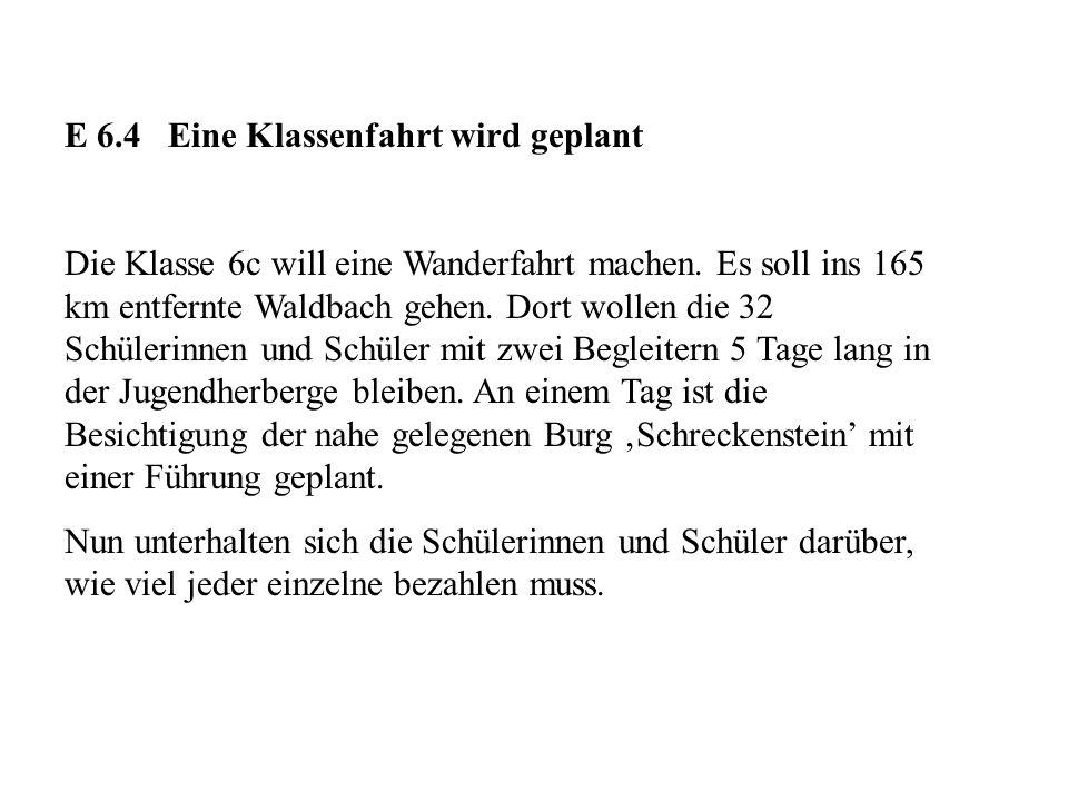 E 6.4 Eine Klassenfahrt wird geplant Die Klasse 6c will eine Wanderfahrt machen. Es soll ins 165 km entfernte Waldbach gehen. Dort wollen die 32 Schül