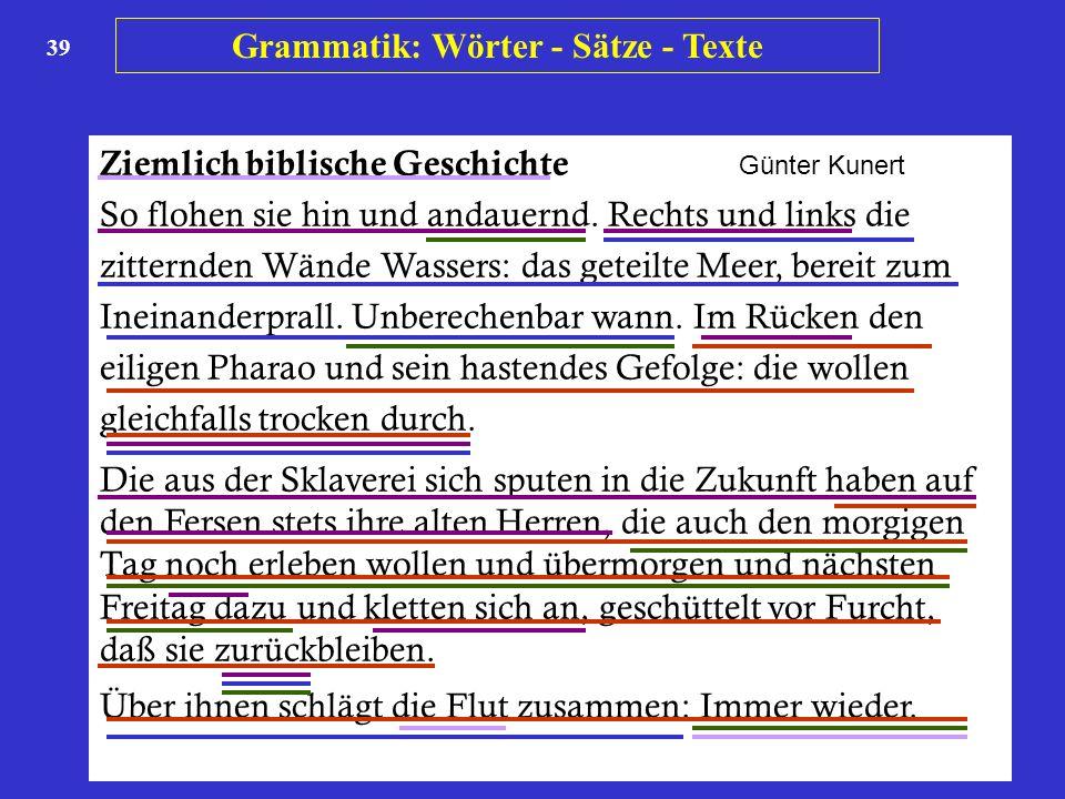 39 Ziemlich biblische Geschichte Günter Kunert So flohen sie hin und andauernd. Rechts und links die zitternden Wände Wassers: das geteilte Meer, bere