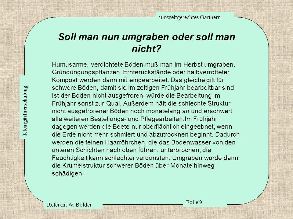 umweltgerechtes Gärtnern Referent W. Bolder Folie 9 Kleingärtnerschulung Soll man nun umgraben oder soll man nicht? Humusarme, verdichtete Böden muß m