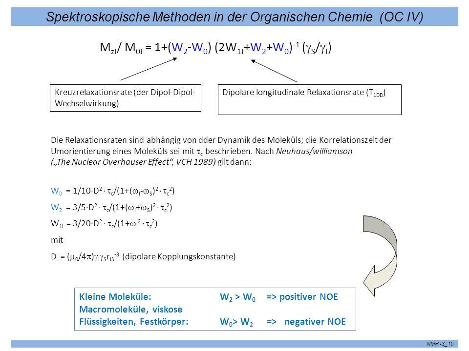Spektroskopische Methoden in der Organischen Chemie (OC IV) NMR -3_10 M zI / M 0I = 1+(W 2 -W 0 ) (2W 1I +W 2 +W 0 ) -1 ( S / I ) Kreuzrelaxationsrate (der Dipol-Dipol- Wechselwirkung) Dipolare longitudinale Relaxationsrate (T 1DD ) Die Relaxationsraten sind abhängig von dder Dynamik des Moleküls; die Korrelationszeit der Umorientierung eines Moleküls sei mit c beschrieben.