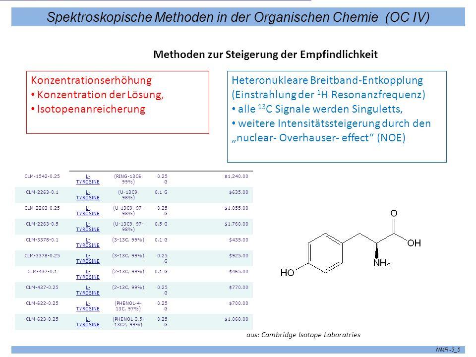 Spektroskopische Methoden in der Organischen Chemie (OC IV) NMR -3_5 Konzentrationserhöhung Konzentration der Lösung, Isotopenanreicherung Methoden zur Steigerung der Empfindlichkeit Heteronukleare Breitband-Entkopplung (Einstrahlung der 1 H Resonanzfrequenz) alle 13 C Signale werden Singuletts, weitere Intensitätssteigerung durch den nuclear- Overhauser- effect (NOE) CLM-1542-0.25L- TYROSINE (RING-13C6, 99%) 0.25 G $1,240.00 CLM-2263-0.1L- TYROSINE (U-13C9, 98%) 0.1 G$635.00 CLM-2263-0.25L- TYROSINE (U-13C9, 97- 98%) 0.25 G $1,055.00 CLM-2263-0.5L- TYROSINE (U-13C9, 97- 98%) 0.5 G$1,760.00 CLM-3378-0.1L- TYROSINE (3-13C, 99%)0.1 G$435.00 CLM-3378-0.25L- TYROSINE (3-13C, 99%)0.25 G $925.00 CLM-437-0.1L- TYROSINE (2-13C, 99%)0.1 G$465.00 CLM-437-0.25L- TYROSINE (2-13C, 99%)0.25 G $770.00 CLM-622-0.25L- TYROSINE (PHENOL-4- 13C, 97%) 0.25 G $700.00 CLM-623-0.25L- TYROSINE (PHENOL-3,5- 13C2, 99%) 0.25 G $1,060.00 aus: Cambridge Isotope Laboratries