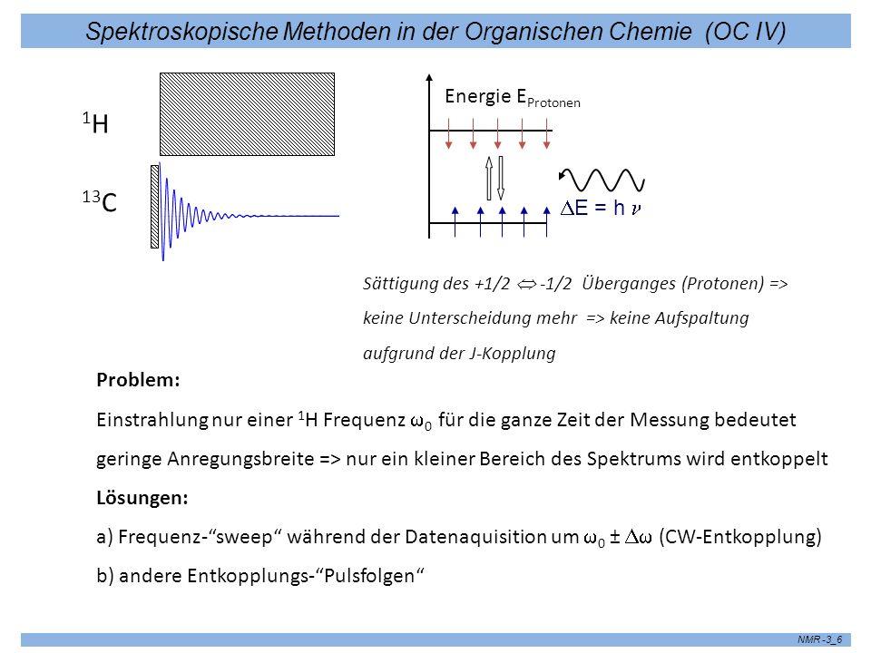 Spektroskopische Methoden in der Organischen Chemie (OC IV) NMR -3_6 13 C 1H1H E = h Energie E Protonen Problem: Einstrahlung nur einer 1 H Frequenz 0 für die ganze Zeit der Messung bedeutet geringe Anregungsbreite => nur ein kleiner Bereich des Spektrums wird entkoppelt Lösungen: a) Frequenz-sweep während der Datenaquisition um 0 ± (CW-Entkopplung) b) andere Entkopplungs-Pulsfolgen Sättigung des +1/2 -1/2 Überganges (Protonen) => keine Unterscheidung mehr => keine Aufspaltung aufgrund der J-Kopplung