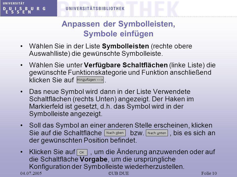 04.07.2005©UB DUEFolie 10 Anpassen der Symbolleisten, Symbole einfügen Wählen Sie in der Liste Symbolleisten (rechte obere Auswahlliste) die gewünscht