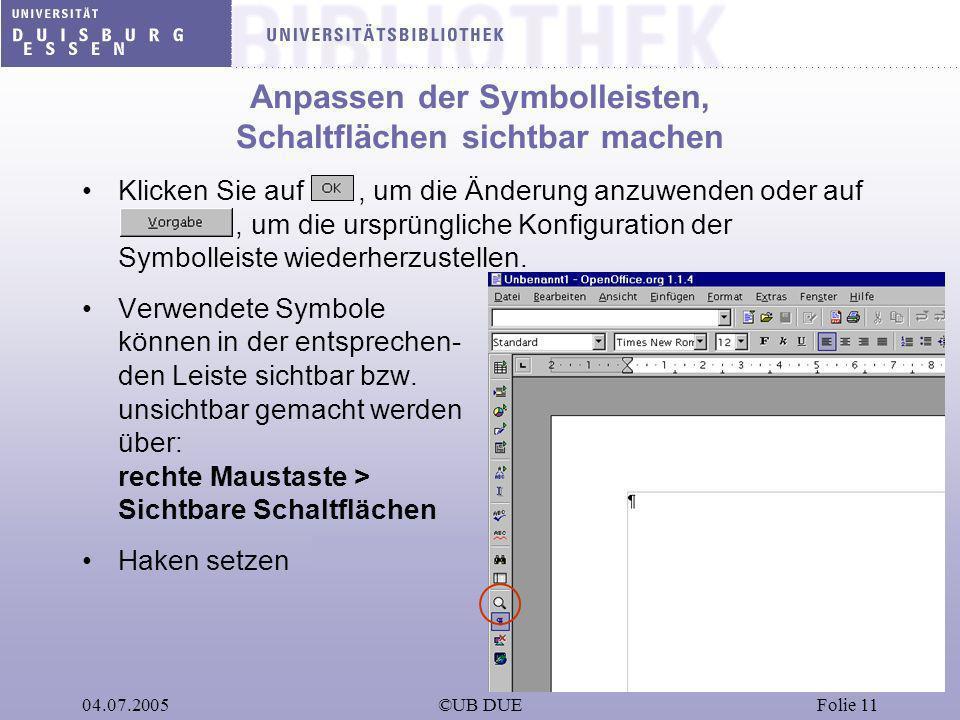 04.07.2005©UB DUEFolie 11 Anpassen der Symbolleisten, Schaltflächen sichtbar machen Klicken Sie auf, um die Änderung anzuwenden oder auf, um die urspr