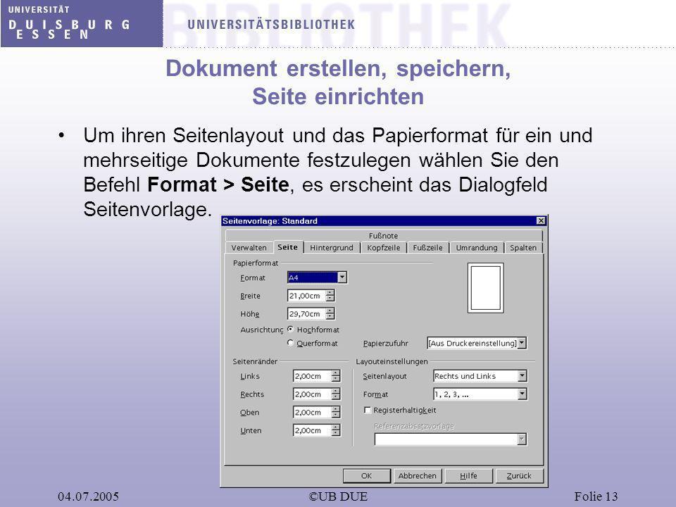 04.07.2005©UB DUEFolie 13 Dokument erstellen, speichern, Seite einrichten Um ihren Seitenlayout und das Papierformat für ein und mehrseitige Dokumente