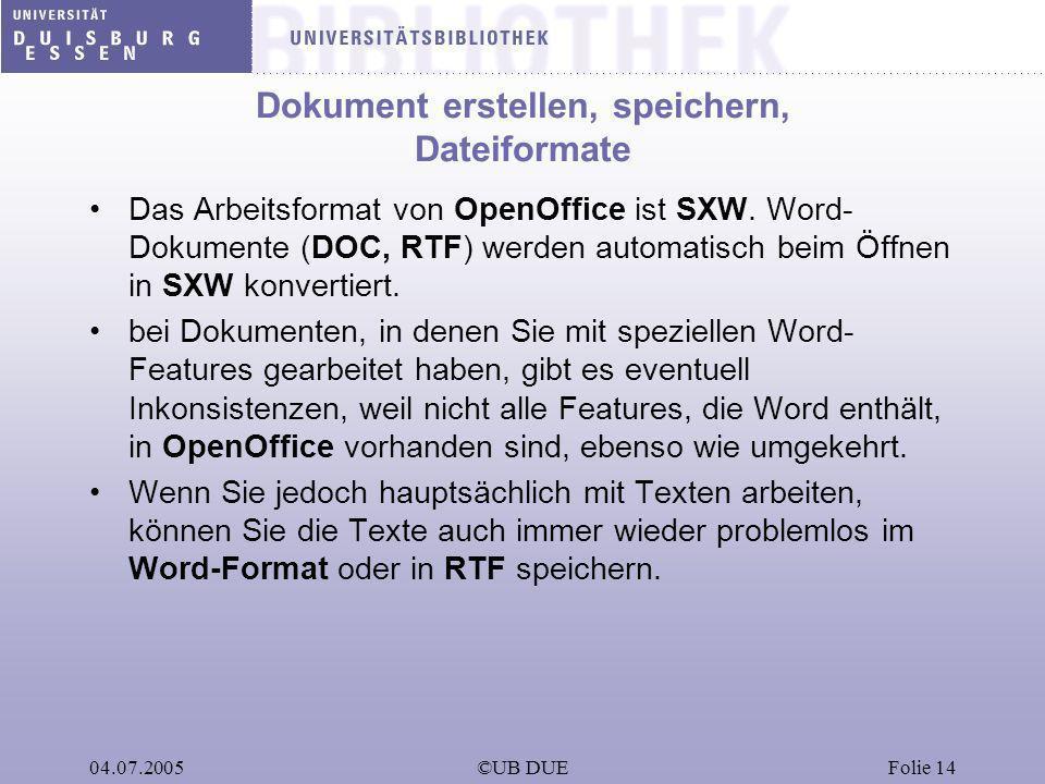 04.07.2005©UB DUEFolie 14 Dokument erstellen, speichern, Dateiformate Das Arbeitsformat von OpenOffice ist SXW. Word- Dokumente (DOC, RTF) werden auto