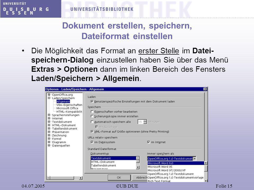 04.07.2005©UB DUEFolie 15 Dokument erstellen, speichern, Dateiformat einstellen Die Möglichkeit das Format an erster Stelle im Datei- speichern-Dialog