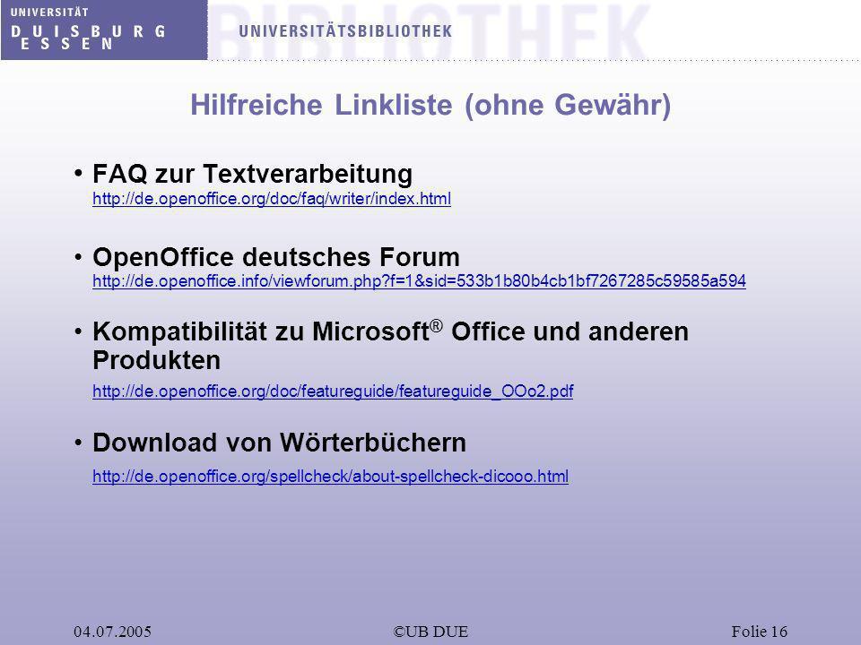 04.07.2005©UB DUEFolie 16 Hilfreiche Linkliste (ohne Gewähr) FAQ zur Textverarbeitung http://de.openoffice.org/doc/faq/writer/index.html OpenOffice de