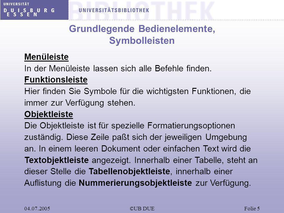 04.07.2005©UB DUEFolie 5 Grundlegende Bedienelemente, Symbolleisten Menüleiste In der Menüleiste lassen sich alle Befehle finden. Funktionsleiste Hier