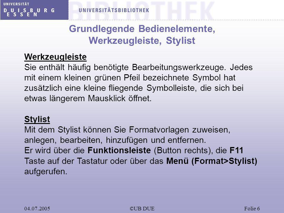 04.07.2005©UB DUEFolie 6 Grundlegende Bedienelemente, Werkzeugleiste, Stylist Werkzeugleiste Sie enthält häufig benötigte Bearbeitungswerkzeuge. Jedes