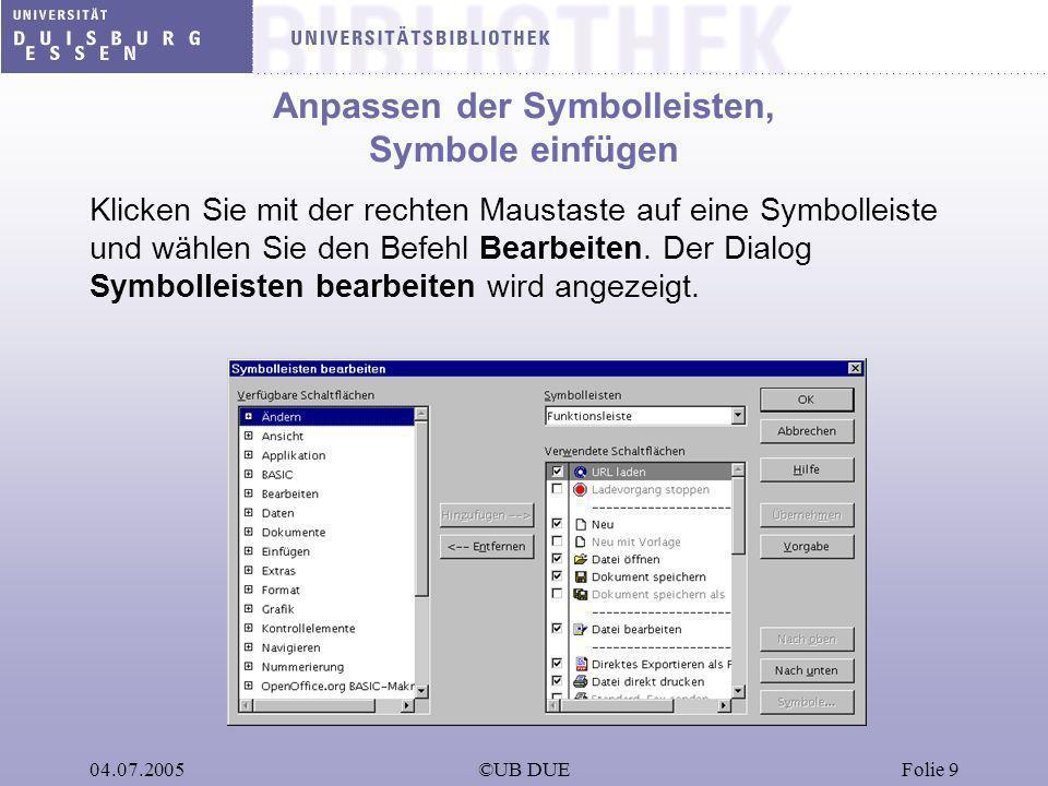 04.07.2005©UB DUEFolie 9 Anpassen der Symbolleisten, Symbole einfügen Klicken Sie mit der rechten Maustaste auf eine Symbolleiste und wählen Sie den B