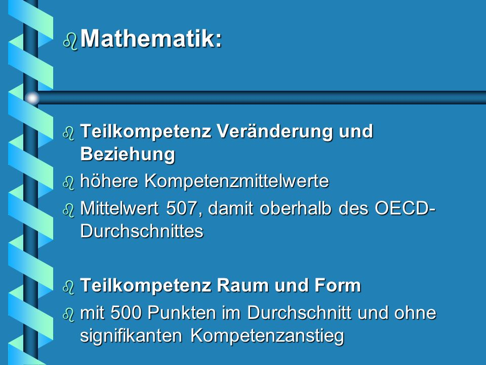 b Mathematik: b Teilkompetenz Veränderung und Beziehung b höhere Kompetenzmittelwerte b Mittelwert 507, damit oberhalb des OECD- Durchschnittes b Teilkompetenz Raum und Form b mit 500 Punkten im Durchschnitt und ohne signifikanten Kompetenzanstieg