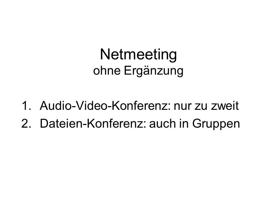 Netmeeting ohne Ergänzung 1.Audio-Video-Konferenz: nur zu zweit 2.Dateien-Konferenz: auch in Gruppen