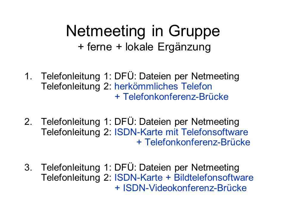 Netmeeting in Gruppe + ferne + lokale Ergänzung 1.Telefonleitung 1: DFÜ: Dateien per Netmeeting Telefonleitung 2: herkömmliches Telefon + Telefonkonferenz-Brücke 2.Telefonleitung 1: DFÜ: Dateien per Netmeeting Telefonleitung 2: ISDN-Karte mit Telefonsoftware + Telefonkonferenz-Brücke 3.Telefonleitung 1: DFÜ: Dateien per Netmeeting Telefonleitung 2: ISDN-Karte + Bildtelefonsoftware + ISDN-Videokonferenz-Brücke