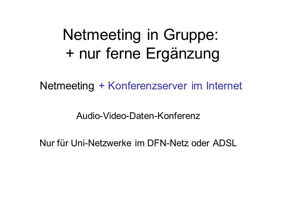 Netmeeting in Gruppe: + nur ferne Ergänzung Netmeeting + Konferenzserver im Internet Audio-Video-Daten-Konferenz Nur für Uni-Netzwerke im DFN-Netz oder ADSL