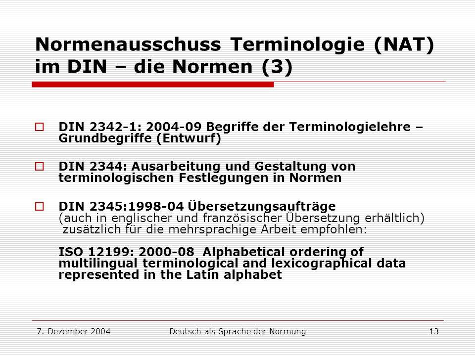 7. Dezember 2004Deutsch als Sprache der Normung13 Normenausschuss Terminologie (NAT) im DIN – die Normen (3) DIN 2342-1: 2004-09 Begriffe der Terminol