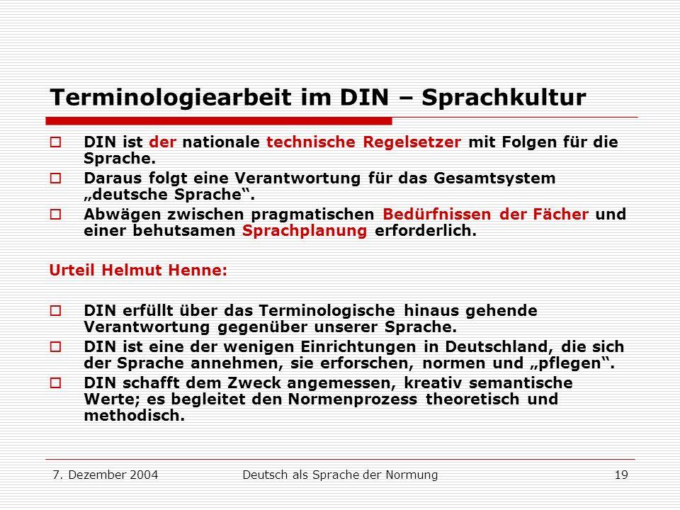 7. Dezember 2004Deutsch als Sprache der Normung19 Terminologiearbeit im DIN – Sprachkultur DIN ist der nationale technische Regelsetzer mit Folgen für