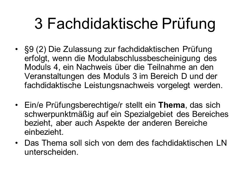3 Fachdidaktische Prüfung §9 (2) Die Zulassung zur fachdidaktischen Prüfung erfolgt, wenn die Modulabschlussbescheinigung des Moduls 4, ein Nachweis ü