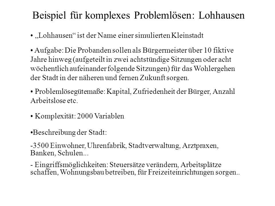Beispiel für komplexes Problemlösen: Lohhausen Lohhausen ist der Name einer simulierten Kleinstadt Aufgabe: Die Probanden sollen als Bürgermeister übe