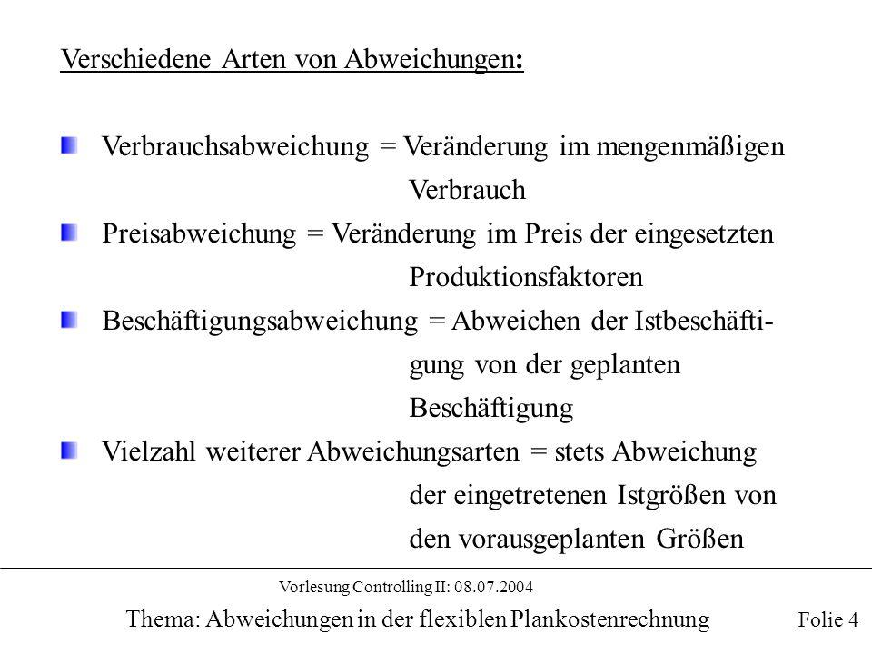 Vorlesung Controlling II: 08.07.2004 Thema: Abweichungen in der flexiblen Plankostenrechnung Folie 5 Abweichungsermittlung Abweichungen zwischen Plangrößen verschiedener Art, wie z.B.