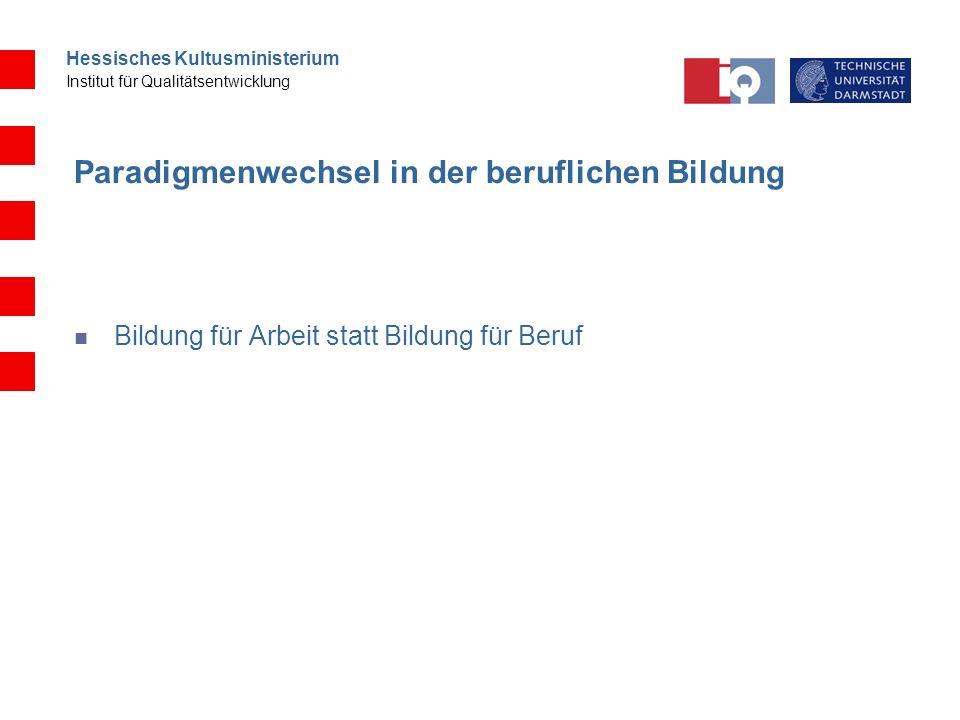 Hessisches Kultusministerium Institut für Qualitätsentwicklung Paradigmenwechsel in der beruflichen Bildung Bildung für Arbeit statt Bildung für Beruf